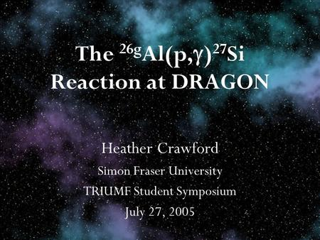 The 26g Al(p, ) 27 Si Reaction at DRAGON Heather Crawford Simon Fraser University TRIUMF Student Symposium July 27, 2005.