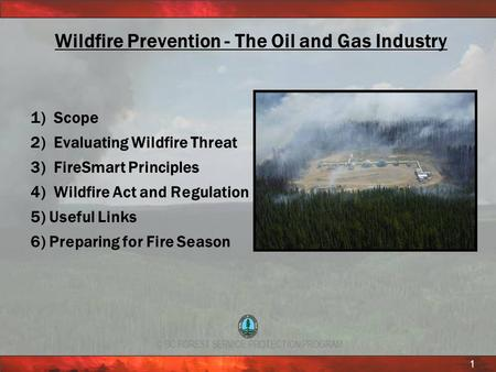 © BC FOREST SERVICE PROTECTION PROGRAM 1 Wildfire Prevention - The Oil and Gas Industry 1) Scope 2) Evaluating Wildfire Threat 3) FireSmart Principles.