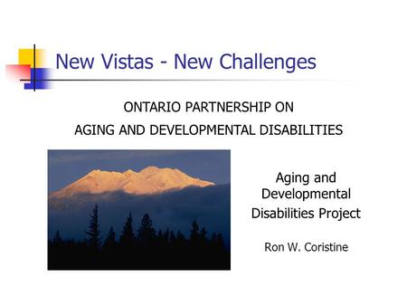 New Vistas - New Challenges Aging and Developmental Disabilities Project Ron W. Coristine ONTARIO PARTNERSHIP ON AGING AND DEVELOPMENTAL DISABILITIES.