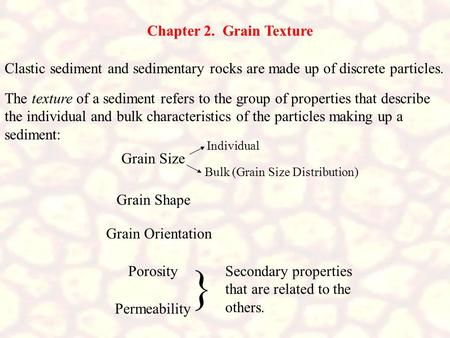 Chapter 2. Grain Texture Clastic sediment and sedimentary rocks are made up of discrete particles. The texture of a sediment refers to the group of properties.