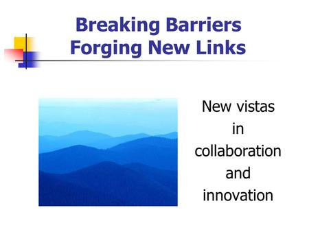 Breaking Barriers Forging New Links New vistas in collaboration and innovation.