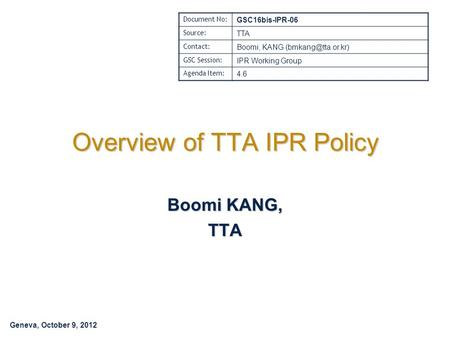 Geneva, October 9, 2012 Overview of TTA IPR Policy Boomi KANG, TTA Document No: GSC16bis-IPR-06 Source: TTA Contact: Boomi, KANG GSC.