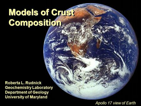 Models of Crust Composition Roberta L. Rudnick Geochemistry Laboratory Department of Geology University of Maryland Appolo image of Earth Apollo 17 view.