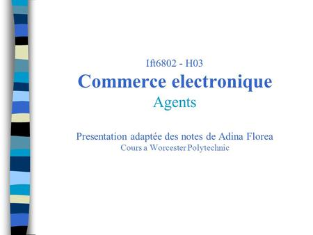 Ift6802 - H03 Commerce electronique Agents Presentation adaptée des notes de Adina Florea Cours a Worcester Polytechnic.