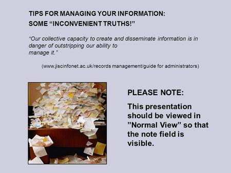 TIPS FOR MANAGING YOUR INFORMATION: SOME INCONVENIENT TRUTHS! Our collective capacity to create and disseminate information is in danger of outstripping.