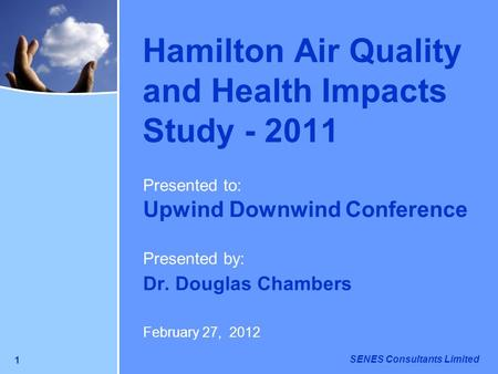 SENES Consultants Limited 1 Hamilton Air Quality and Health Impacts Study - 2011 Presented to: Upwind Downwind Conference Presented by: Dr. Douglas Chambers.