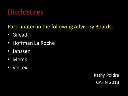 Disclosures Participated in the following Advisory Boards: Gilead Hoffman La Roche Janssen Merck Vertex Kathy Poldre CAHN 2013.