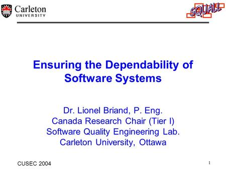 1 CUSEC 2004 Ensuring the Dependability of Software Systems Dr. Lionel Briand, P. Eng. Canada Research Chair (Tier I) Software Quality Engineering Lab.