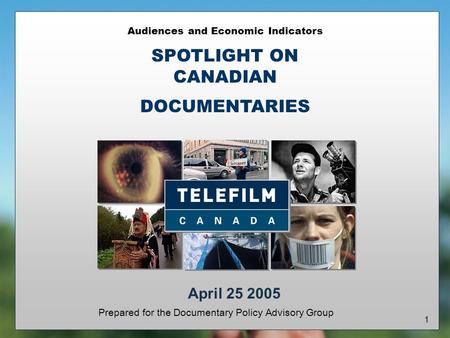 1 Audiences and Economic Indicators SPOTLIGHT ON CANADIAN DOCUMENTARIES Prepared for the Documentary Policy Advisory Group April 25 2005.