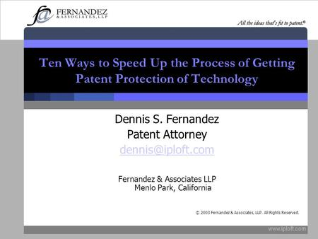 Ten Ways to Speed Up the Process of Getting Patent Protection of Technology Dennis S. Fernandez Patent Attorney Fernandez.