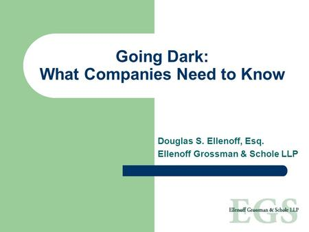 Going Dark: What Companies Need to Know Douglas S. Ellenoff, Esq. Ellenoff Grossman & Schole LLP.