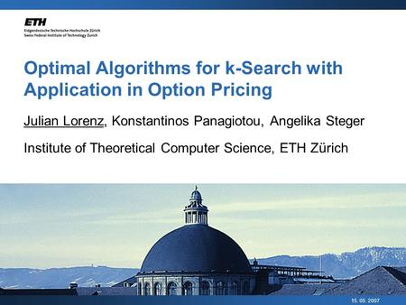 15. 05. 2007 Optimal Algorithms for k-Search with Application in Option Pricing Julian Lorenz, Konstantinos Panagiotou, Angelika Steger Institute of Theoretical.