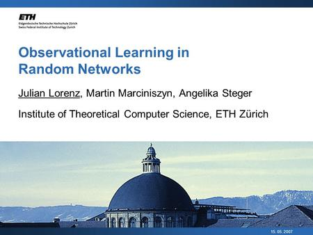 15. 05. 2007 Observational Learning in Random Networks Julian Lorenz, Martin Marciniszyn, Angelika Steger Institute of Theoretical Computer Science, ETH.