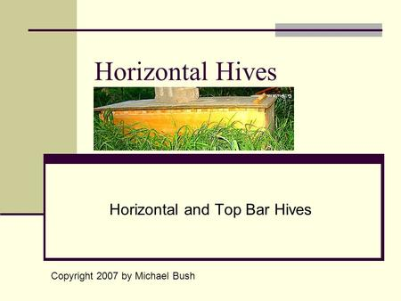 Horizontal Hives Horizontal and Top Bar Hives Copyright 2007 by Michael Bush.
