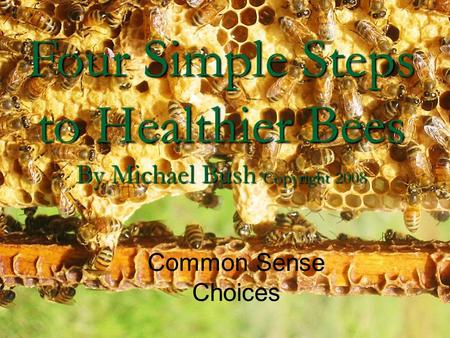 Four Simple Steps to Healthier Bees By Michael Bush Copyright 2008 Common Sense Choices.