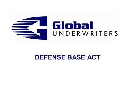 DEFENSE BASE ACT. Defense Base Act Defense Base Act (DBA) s History & Purpose s Where does it apply? s Who is covered? s Zone of Special Danger s War.