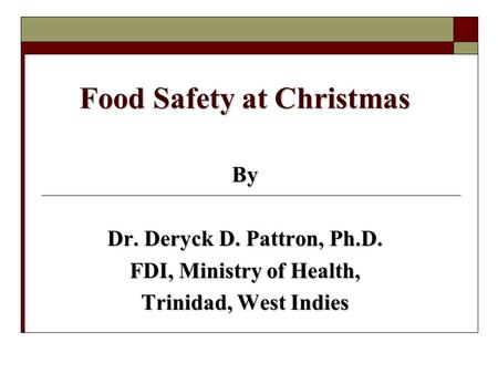 Food Safety at Christmas By Dr. Deryck D. Pattron, Ph.D. FDI, Ministry of Health, Trinidad, West Indies.