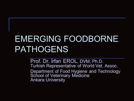 EMERGING FOODBORNE PATHOGENS Prof. Dr. İrfan EROL, DVM, Ph.D. Turkish Representative of World Vet. Assoc. Department of Food Hygiene and Technology School.