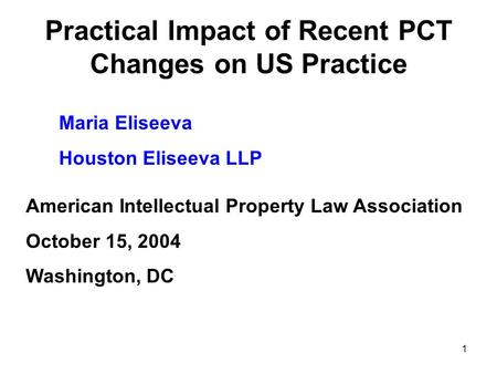 1 Practical Impact of Recent PCT Changes on US Practice Maria Eliseeva Houston Eliseeva LLP American Intellectual Property Law Association October 15,