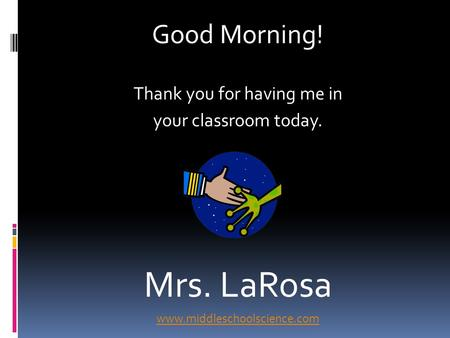 Good Morning! Thank you for having me in your classroom today. Mrs. LaRosa www.middleschoolscience.com.