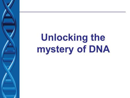 Unlocking the mystery of DNA. What we knew: 1.Inherited characteristics are determined by genes 2.Genes are passes from one generation to the next 3.Genes.