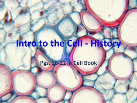 Intro to the Cell - History Pgs. 16-22 in Cell Book.