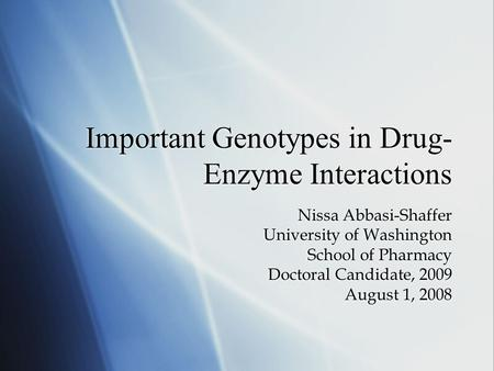 Important Genotypes in Drug- Enzyme Interactions Nissa Abbasi-Shaffer University of Washington School of Pharmacy Doctoral Candidate, 2009 August 1, 2008.