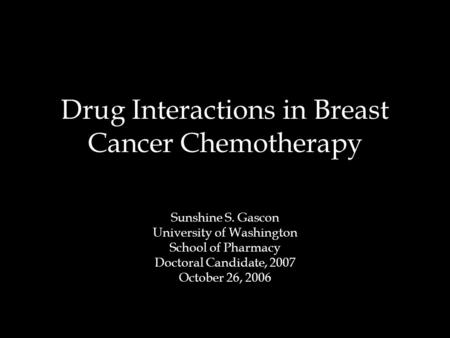 Drug Interactions in Breast Cancer Chemotherapy Sunshine S. Gascon University of Washington School of Pharmacy Doctoral Candidate, 2007 October 26, 2006.