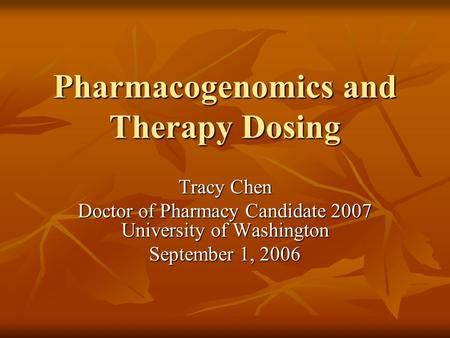 Pharmacogenomics and Therapy Dosing Tracy Chen Doctor of Pharmacy Candidate 2007 University of Washington September 1, 2006.