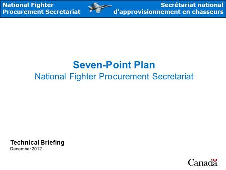 National Fighter Procurement Secretariat Secrétariat national dapprovisionnement en chasseurs Seven-Point Plan National Fighter Procurement Secretariat.