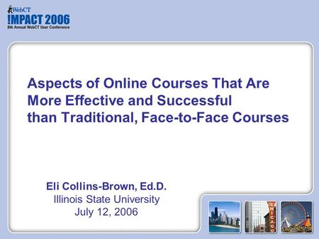 Eli Collins-Brown, Ed.D. Illinois State University July 12, 2006 Aspects of Online Courses That Are More Effective and Successful than Traditional, Face-to-Face.