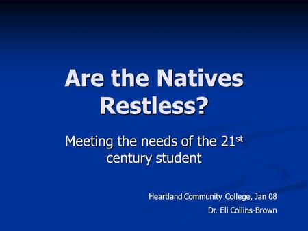 Are the Natives Restless? Meeting the needs of the 21 st century student Heartland Community College, Jan 08 Dr. Eli Collins-Brown.