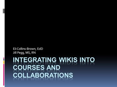 Eli Collins-Brown, EdD Jill Pegg, MS, RN. Google Docs Application Objectives: Define wiki program Explore the different types of wiki programs Share how.
