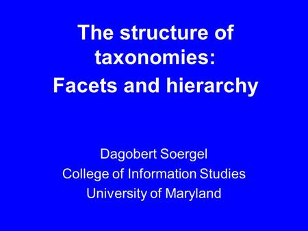 The structure of taxonomies: Facets and hierarchy Dagobert Soergel College of Information Studies University of Maryland.
