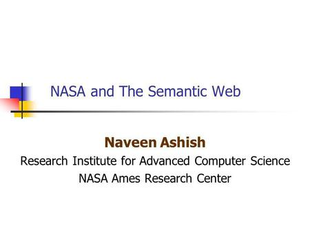 NASA and The Semantic Web Naveen Ashish Research Institute for Advanced Computer Science NASA Ames Research Center.