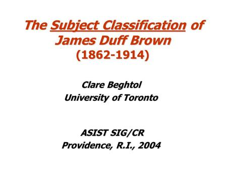 The Subject Classification of James Duff Brown (1862-1914) Clare Beghtol University of Toronto ASIST SIG/CR ASIST SIG/CR Providence, R.I., 2004.