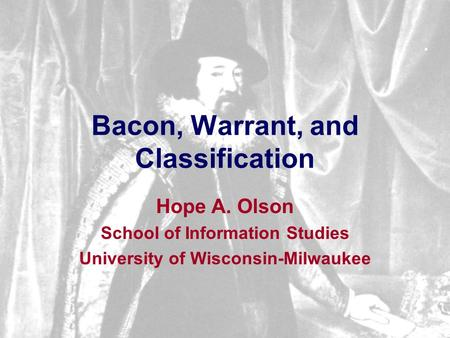 Bacon, Warrant, and Classification Hope A. Olson School of Information Studies University of Wisconsin-Milwaukee.