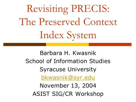 Revisiting PRECIS: The Preserved Context Index System Barbara H. Kwasnik School of Information Studies Syracuse University November 13,