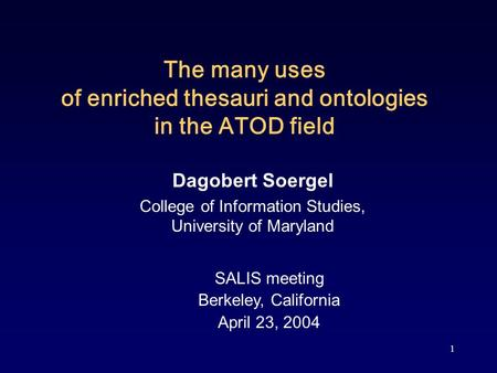 1 The many uses of enriched thesauri and ontologies in the ATOD field Dagobert Soergel College of Information Studies, University of Maryland SALIS meeting.