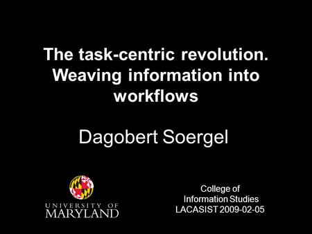 The task-centric revolution. Weaving information into workflows Dagobert Soergel College of Information Studies LACASIST 2009-02-05.