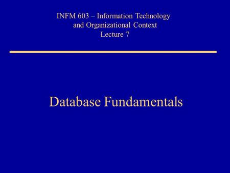 INFM 603 – Information Technology and Organizational Context Lecture 7 Database Fundamentals.
