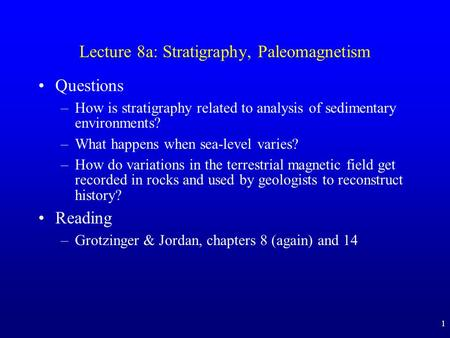1 Lecture 8a: Stratigraphy, Paleomagnetism Questions –How is stratigraphy related to analysis of sedimentary environments? –What happens when sea-level.