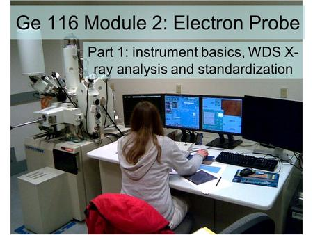 Ge 116 Module 2: Electron Probe Part 1: instrument basics, WDS X- ray analysis and standardization.
