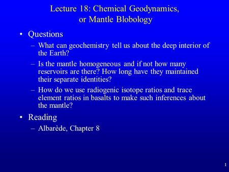 1 Lecture 18: Chemical Geodynamics, or Mantle Blobology Questions –What can geochemistry tell us about the deep interior of the Earth? –Is the mantle homogeneous.
