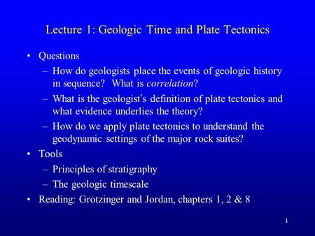 1 Lecture 1: Geologic Time and Plate Tectonics Questions –How do geologists place the events of geologic history in sequence? What is correlation? –What.