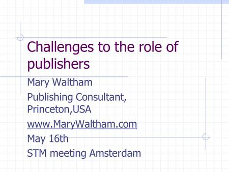 Challenges to the role of publishers Mary Waltham Publishing Consultant, Princeton,USA www.MaryWaltham.com May 16th STM meeting Amsterdam.