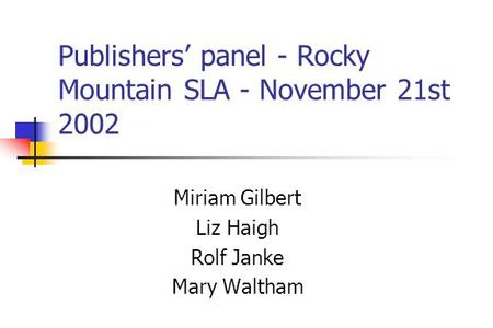 Publishers panel - Rocky Mountain SLA - November 21st 2002 Miriam Gilbert Liz Haigh Rolf Janke Mary Waltham.