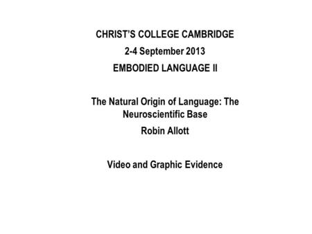 CHRISTS COLLEGE CAMBRIDGE 2-4 September 2013 EMBODIED LANGUAGE II The Natural Origin of Language: The Neuroscientific Base Robin Allott Video and Graphic.