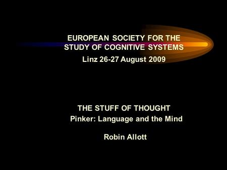 EUROPEAN SOCIETY FOR THE STUDY OF COGNITIVE SYSTEMS Linz 26-27 August 2009 THE STUFF OF THOUGHT Pinker: Language and the Mind Robin Allott.