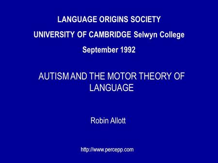 LANGUAGE ORIGINS SOCIETY UNIVERSITY OF CAMBRIDGE Selwyn College September 1992 Robin Allott  AUTISM AND THE MOTOR THEORY OF LANGUAGE.